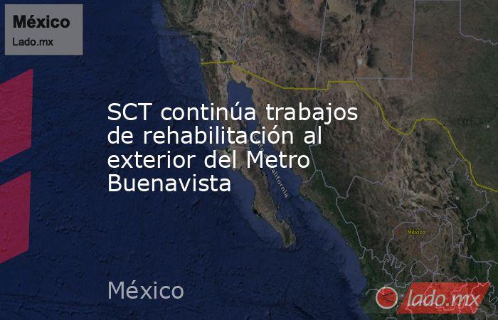 SCT continúa trabajos de rehabilitación al exterior del Metro Buenavista. Noticias en tiempo real