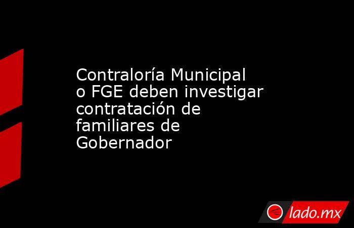 Contraloría Municipal o FGE deben investigar contratación de familiares de Gobernador. Noticias en tiempo real