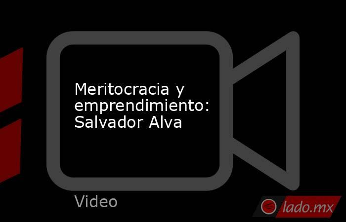 Meritocracia y emprendimiento: Salvador Alva. Noticias en tiempo real