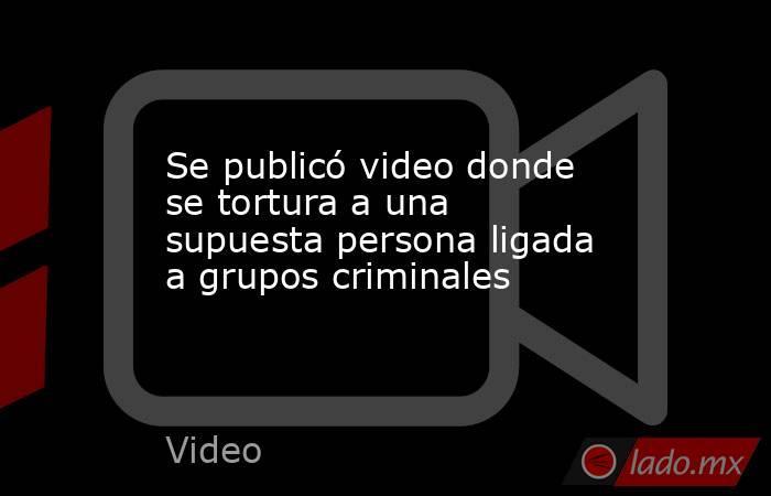 Se publicó video donde se tortura a una supuesta persona ligada a grupos criminales. Noticias en tiempo real