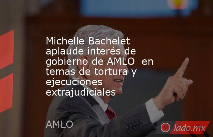 Michelle Bachelet aplaude interés de gobierno de AMLO  en temas de tortura y ejecuciones extrajudiciales. Noticias en tiempo real
