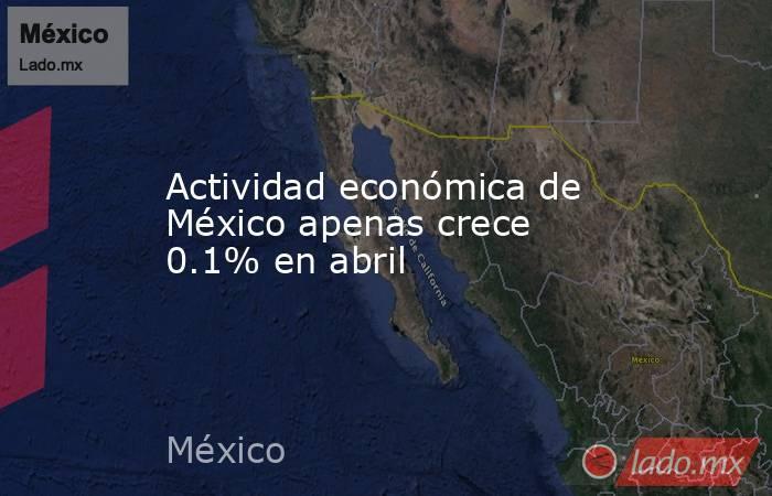 Actividad económica de México apenas crece 0.1% en abril. Noticias en tiempo real