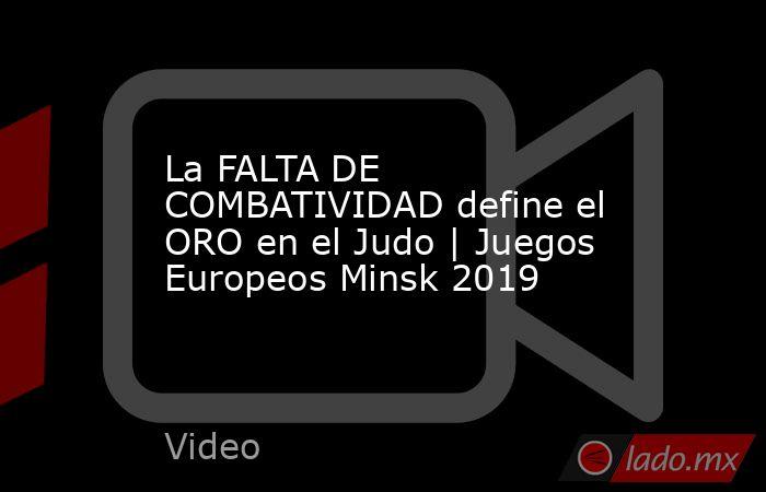 La FALTA DE COMBATIVIDAD define el ORO en el Judo | Juegos Europeos Minsk 2019. Noticias en tiempo real