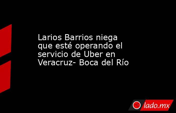 Larios Barrios niega que esté operando el servicio de Uber en Veracruz- Boca del Río. Noticias en tiempo real
