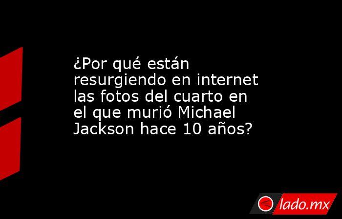 ¿Por qué están resurgiendo en internet las fotos del cuarto en el que murió Michael Jackson hace 10 años?. Noticias en tiempo real