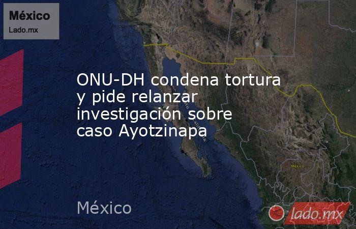 ONU-DH condena tortura y pide relanzar investigación sobre caso Ayotzinapa. Noticias en tiempo real
