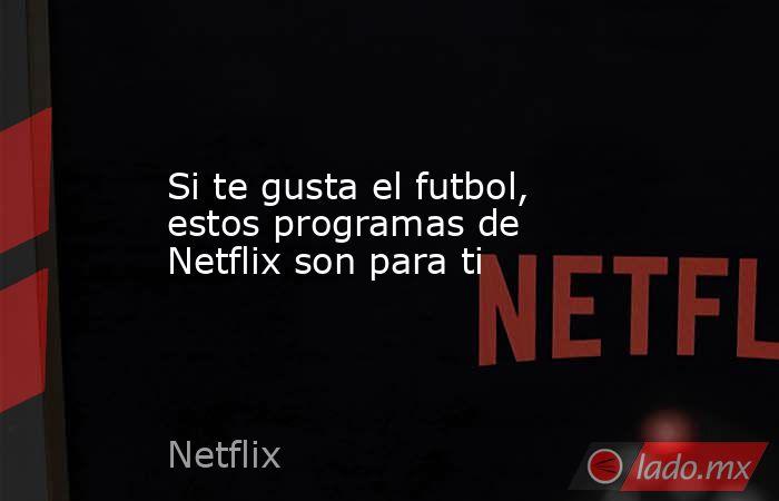 Si te gusta el futbol, estos programas de Netflix son para ti. Noticias en tiempo real