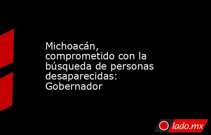 Michoacán, comprometido con la búsqueda de personas desaparecidas: Gobernador. Noticias en tiempo real
