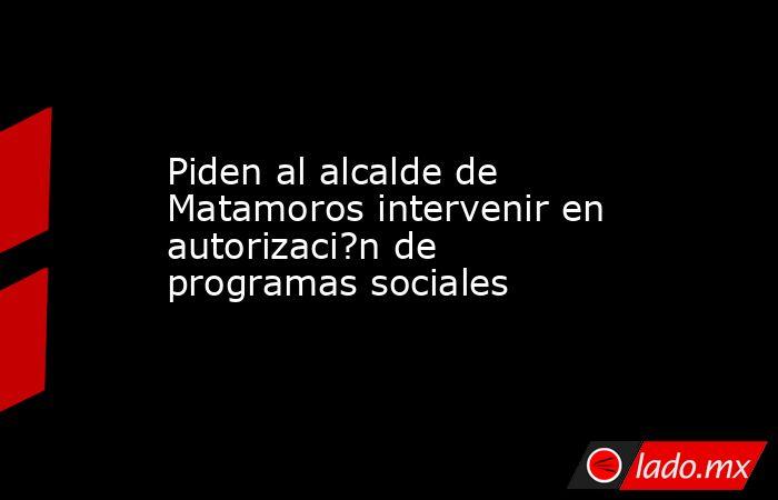 Piden al alcalde de Matamoros intervenir en autorizaci?n de programas sociales. Noticias en tiempo real