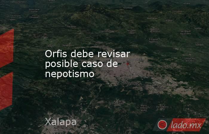 Orfis debe revisar posible caso de nepotismo. Noticias en tiempo real