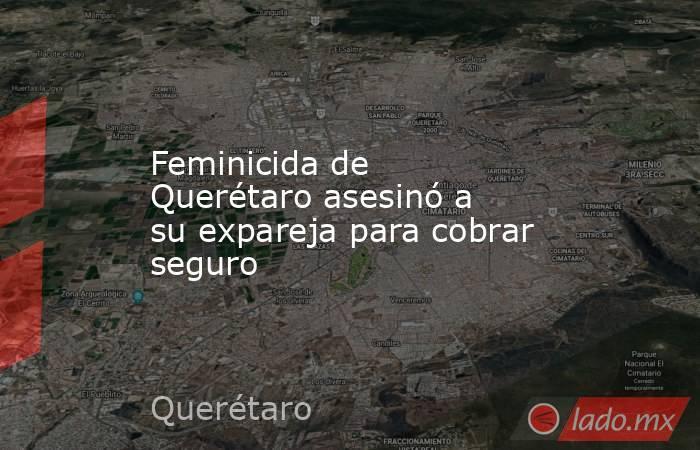 Feminicida de Querétaro asesinó a su expareja para cobrar seguro. Noticias en tiempo real