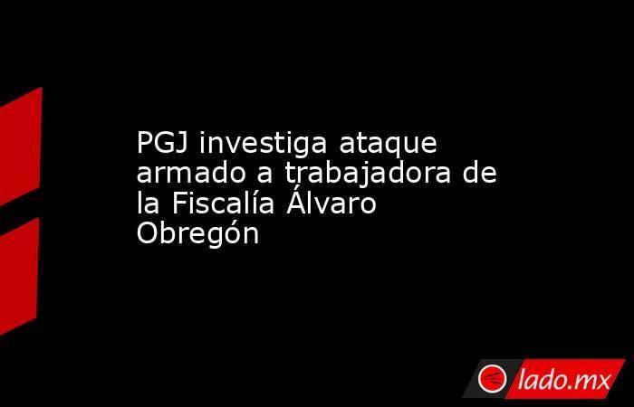 PGJ investiga ataque armado a trabajadora de la Fiscalía Álvaro Obregón. Noticias en tiempo real