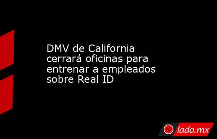DMV de California cerrará oficinas para entrenar a empleados sobre Real ID. Noticias en tiempo real