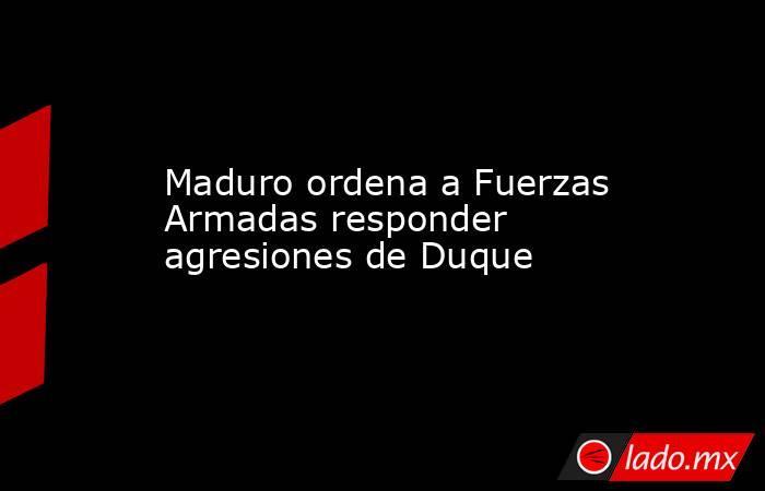 Maduro ordena a Fuerzas Armadas responder agresiones de Duque. Noticias en tiempo real