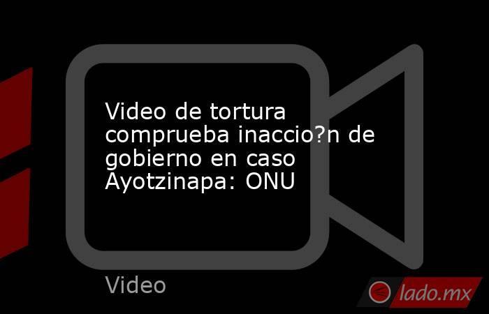 Video de tortura comprueba inaccio?n de gobierno en caso Ayotzinapa: ONU. Noticias en tiempo real