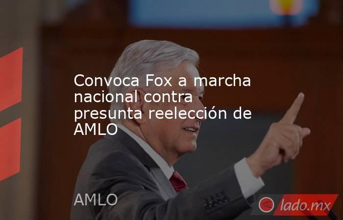 Convoca Fox a marcha nacional contra presunta reelección de AMLO. Noticias en tiempo real