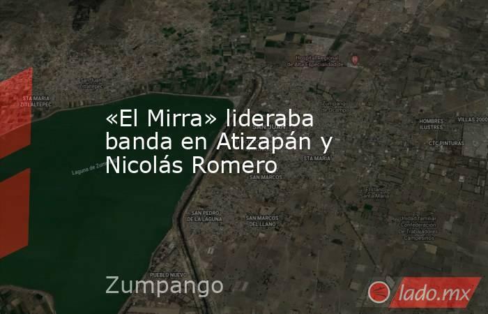 «El Mirra» lideraba banda en Atizapán y Nicolás Romero. Noticias en tiempo real