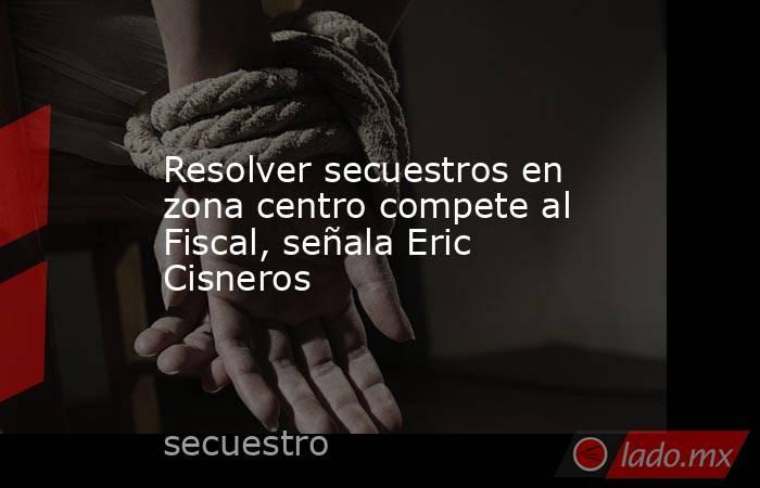 Resolver secuestros en zona centro compete al Fiscal, señala Eric Cisneros. Noticias en tiempo real