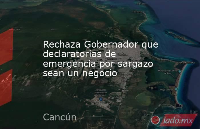Rechaza Gobernador que declaratorias de emergencia por sargazo sean un negocio. Noticias en tiempo real