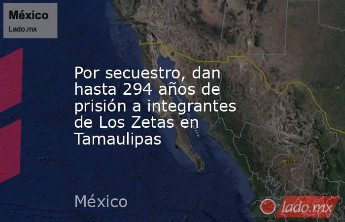 Por secuestro, dan hasta 294 años de prisión a integrantes de Los Zetas en Tamaulipas. Noticias en tiempo real