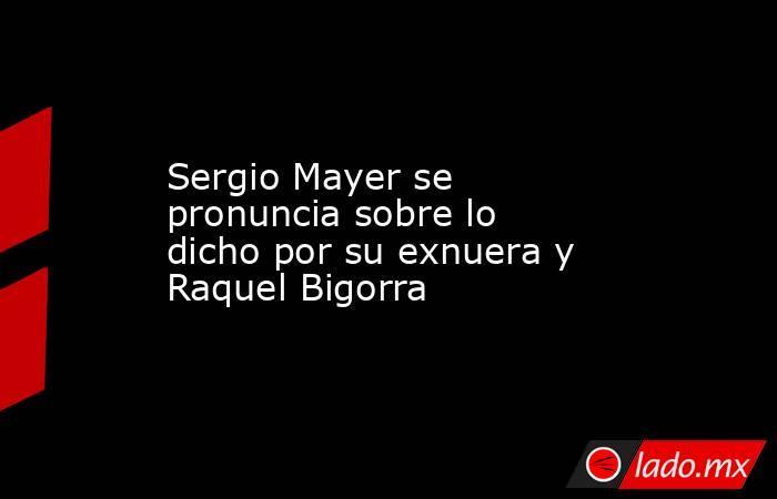 Sergio Mayer se pronuncia sobre lo dicho por su exnuera y Raquel Bigorra. Noticias en tiempo real