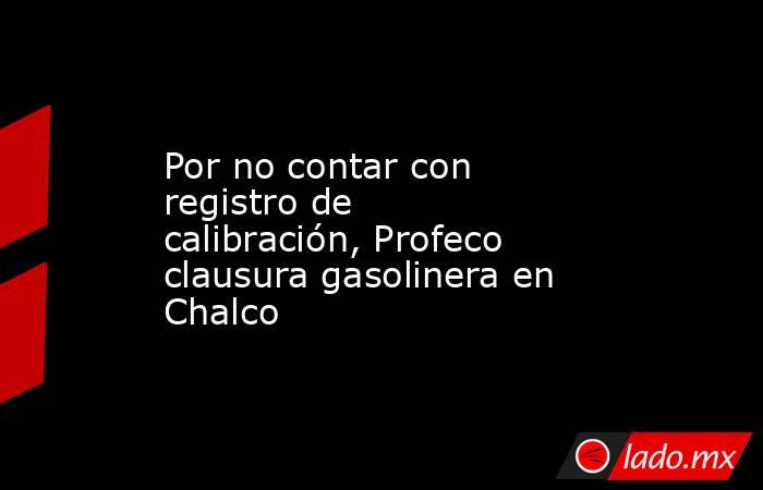 Por no contar con registro de calibración, Profeco clausura gasolinera en Chalco. Noticias en tiempo real