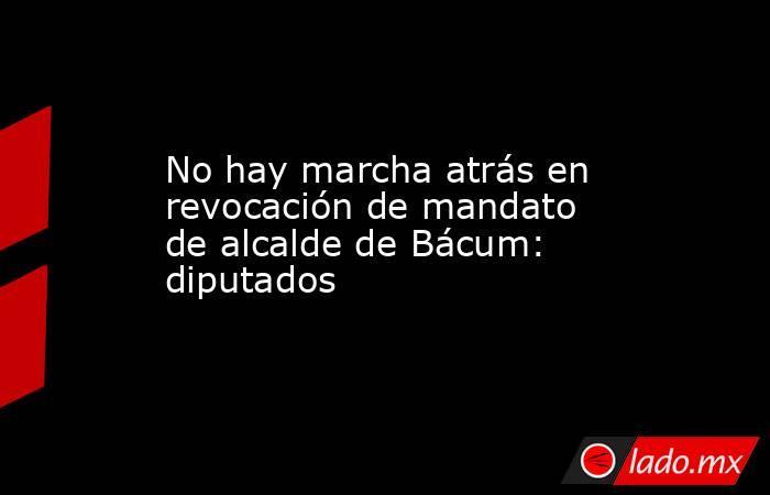 No hay marcha atrás en revocación de mandato de alcalde de Bácum: diputados. Noticias en tiempo real