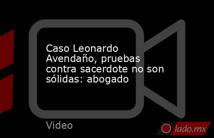 Caso Leonardo Avendaño, pruebas contra sacerdote no son sólidas: abogado. Noticias en tiempo real