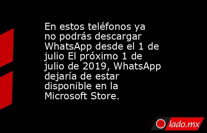 En estos teléfonos ya no podrás descargar WhatsApp desde el 1 de julio El próximo 1 de julio de 2019, WhatsApp dejaría de estar disponible en la Microsoft Store.. Noticias en tiempo real