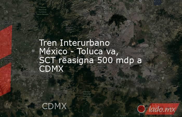 Tren Interurbano México - Toluca va, SCT reasigna 500 mdp a CDMX. Noticias en tiempo real