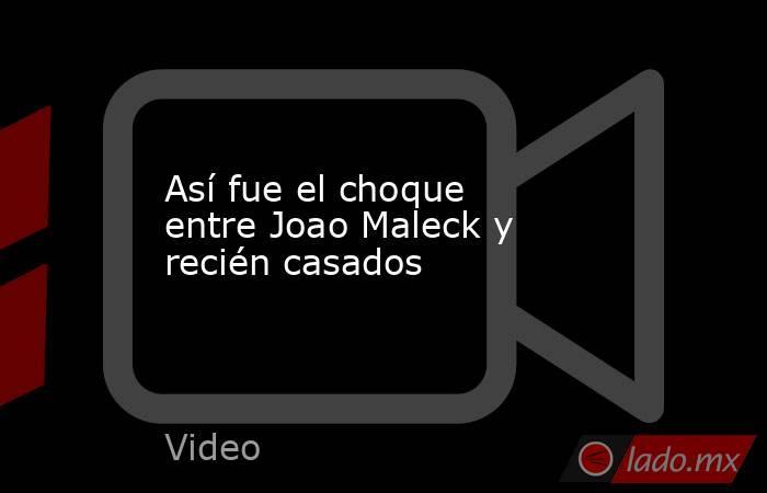 Así fue el choque entre Joao Maleck y recién casados. Noticias en tiempo real