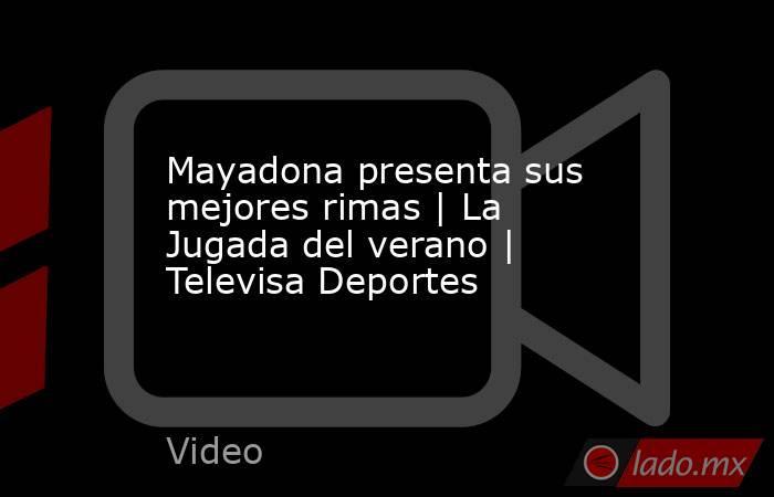 Mayadona presenta sus mejores rimas | La Jugada del verano | Televisa Deportes. Noticias en tiempo real