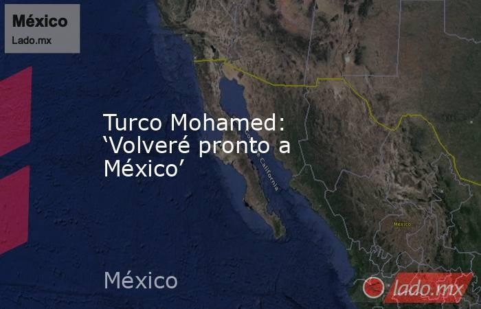 Turco Mohamed: 'Volveré pronto a México'. Noticias en tiempo real