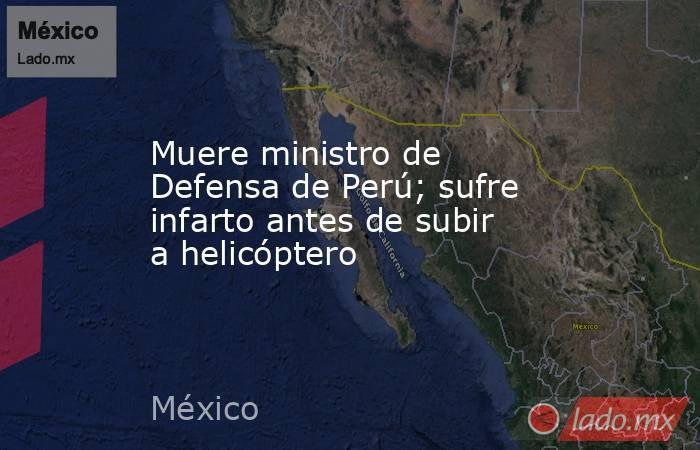 Muere ministro de Defensa de Perú; sufre infarto antes de subir a helicóptero. Noticias en tiempo real