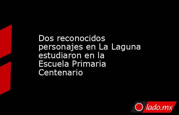 Dos reconocidos personajes en La Laguna estudiaron en la Escuela Primaria Centenario . Noticias en tiempo real