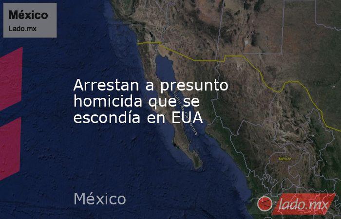 Arrestan a presunto homicida que se escondía en EUA. Noticias en tiempo real