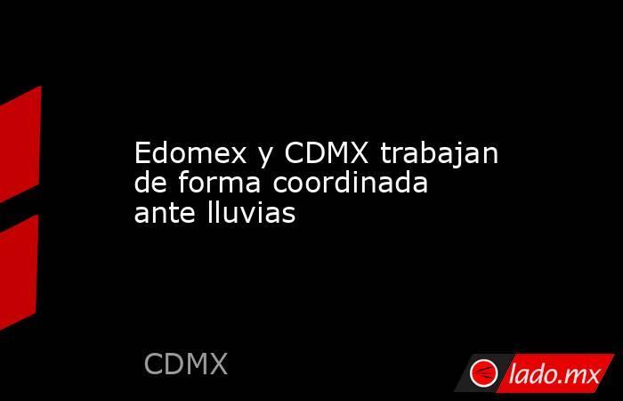 Edomex y CDMX trabajan de forma coordinada ante lluvias. Noticias en tiempo real