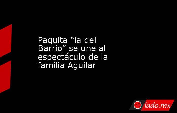 """Paquita """"la del Barrio"""" se une al espectáculo de la familia Aguilar. Noticias en tiempo real"""