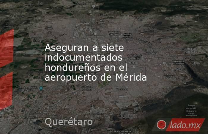 Aseguran a siete indocumentados hondureños en el aeropuerto de Mérida. Noticias en tiempo real