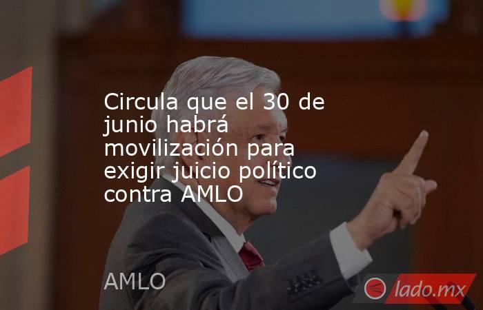 Circula que el 30 de junio habrá movilización para exigir juicio político contra AMLO. Noticias en tiempo real