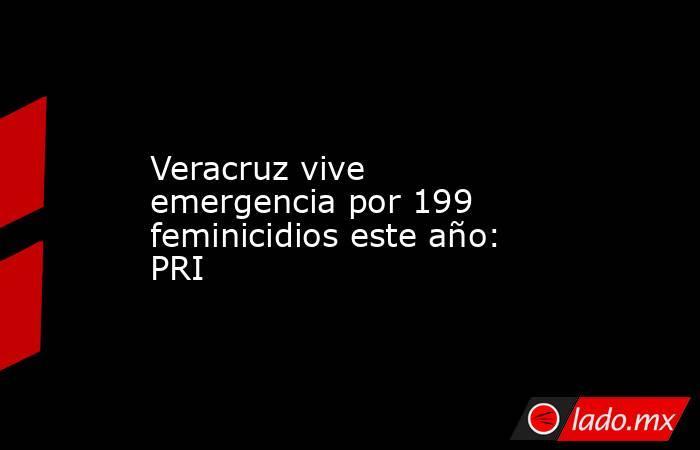 Veracruz vive emergencia por 199 feminicidios este año: PRI. Noticias en tiempo real