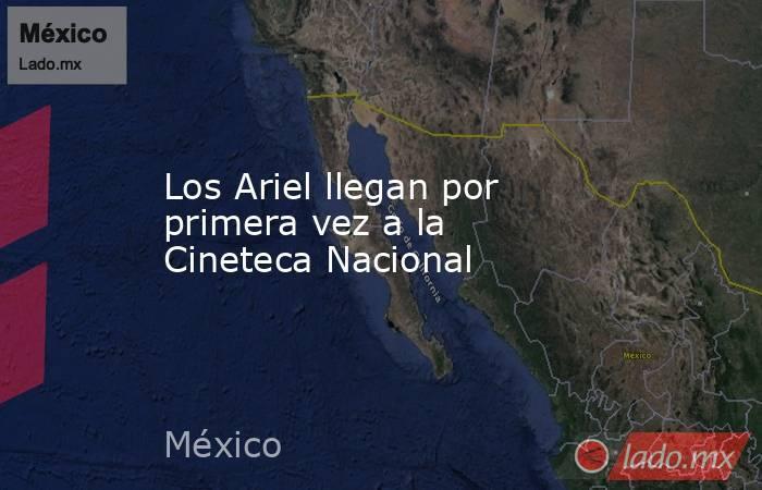 Los Ariel llegan por primera vez a la Cineteca Nacional. Noticias en tiempo real