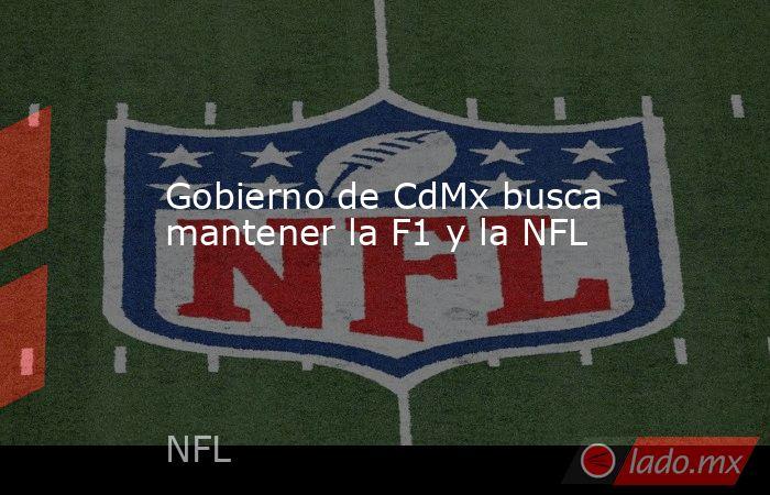 Gobierno de CdMx busca mantener la F1 y la NFL. Noticias en tiempo real