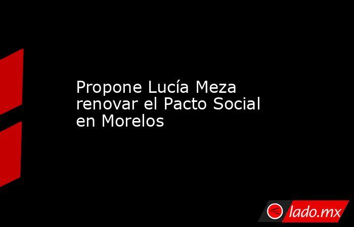 Propone Lucía Meza renovar el Pacto Social en Morelos. Noticias en tiempo real