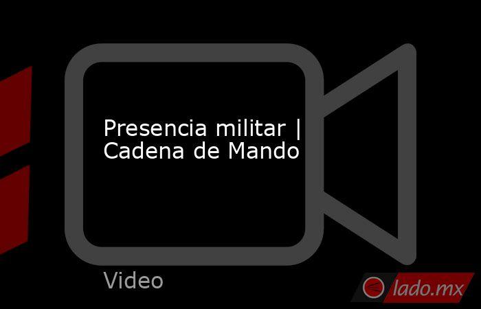 Presencia militar   Cadena de Mando. Noticias en tiempo real