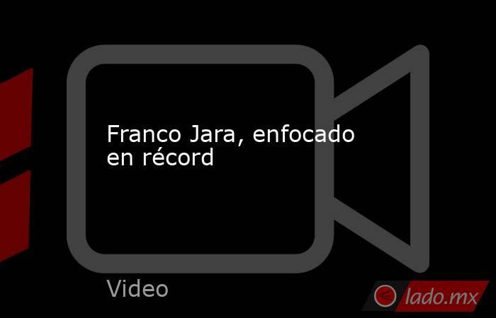 Franco Jara, enfocado en récord. Noticias en tiempo real