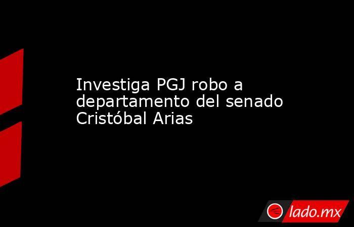 Investiga PGJ robo a departamento del senado Cristóbal Arias. Noticias en tiempo real