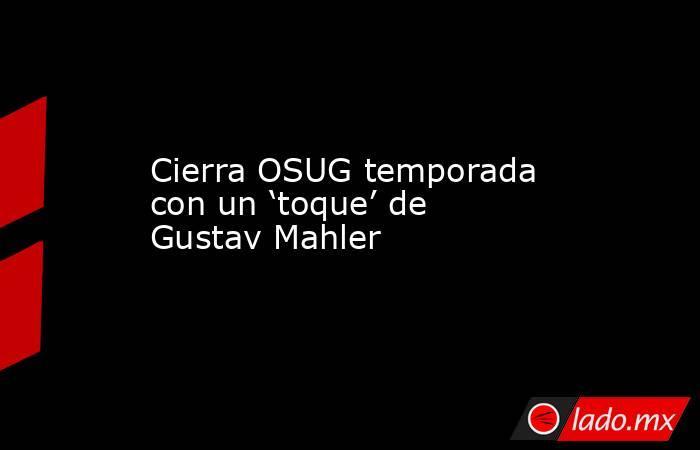 Cierra OSUG temporada con un 'toque' de Gustav Mahler. Noticias en tiempo real
