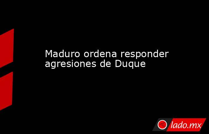 Maduro ordena responder agresiones de Duque. Noticias en tiempo real