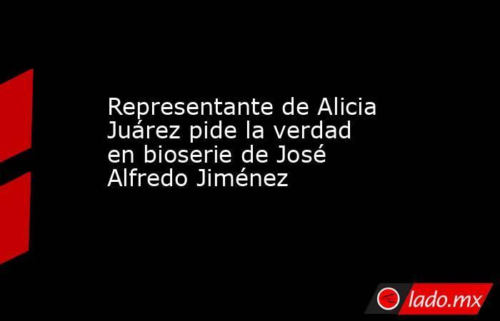 Representante de Alicia Juárez pide la verdad en bioserie de José Alfredo Jiménez . Noticias en tiempo real